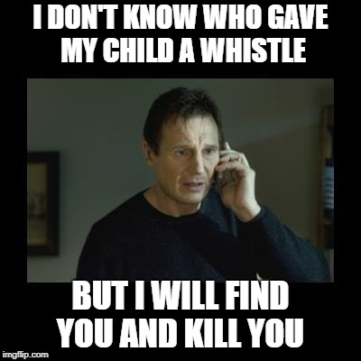whistle blower | I DON'T KNOW WHO GAVE MY CHILD A WHISTLE BUT I WILL FIND YOU AND KILL YOU | image tagged in child,whistle,funny | made w/ Imgflip meme maker