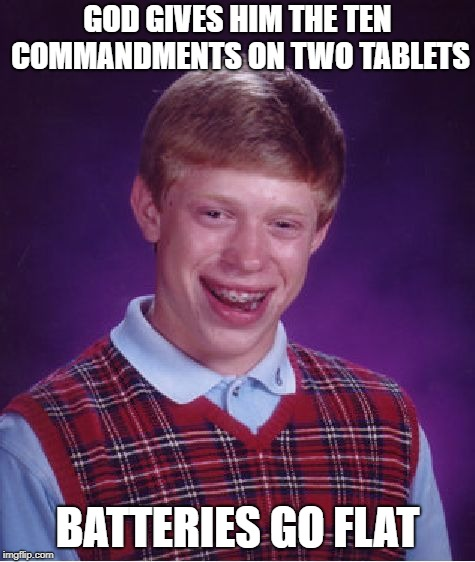 Bad Luck Brian Meme | GOD GIVES HIM THE TEN COMMANDMENTS ON TWO TABLETS BATTERIES GO FLAT | image tagged in memes,bad luck brian | made w/ Imgflip meme maker
