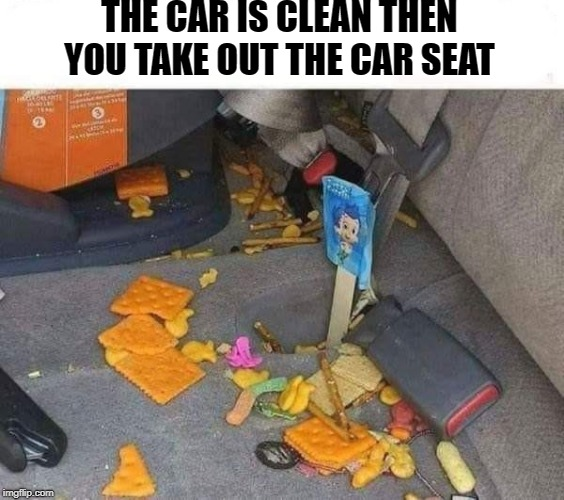 car seat | THE CAR IS CLEAN THEN YOU TAKE OUT THE CAR SEAT | image tagged in car seat,child,mess | made w/ Imgflip meme maker