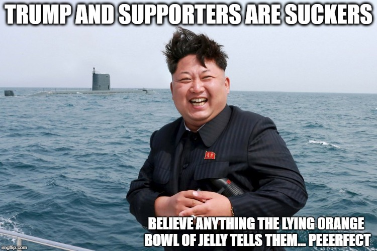 Kim with Sub | TRUMP AND SUPPORTERS ARE SUCKERS BELIEVE ANYTHING THE LYING ORANGE BOWL OF JELLY TELLS THEM... PEEERFECT | image tagged in kim with sub | made w/ Imgflip meme maker