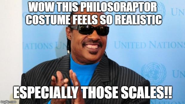 stevie wonder | WOW THIS PHILOSORAPTOR COSTUME FEELS SO REALISTIC ESPECIALLY THOSE SCALES!! | image tagged in stevie wonder | made w/ Imgflip meme maker
