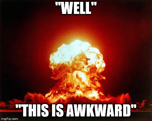 "Don't you hate awkward explosions? | ""WELL"" ""THIS IS AWKWARD"" 