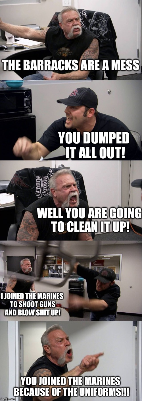 American Chopper Argument Meme | THE BARRACKS ARE A MESS YOU DUMPED IT ALL OUT! WELL YOU ARE GOING TO CLEAN IT UP! I JOINED THE MARINES TO SHOOT GUNS AND BLOW SHIT UP! YOU J | image tagged in memes,american chopper argument | made w/ Imgflip meme maker
