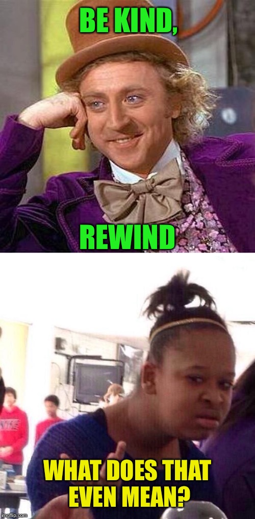 BE KIND, WHAT DOES THAT EVEN MEAN? REWIND | made w/ Imgflip meme maker