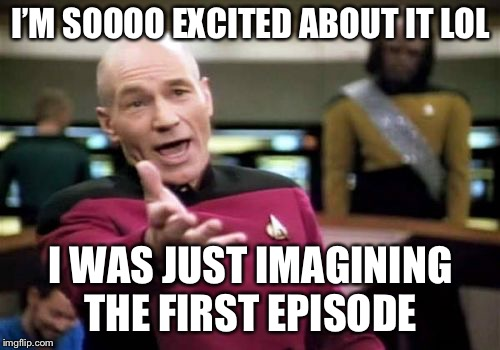 Picard Wtf Meme | I'M SOOOO EXCITED ABOUT IT LOL I WAS JUST IMAGINING THE FIRST EPISODE | image tagged in memes,picard wtf | made w/ Imgflip meme maker