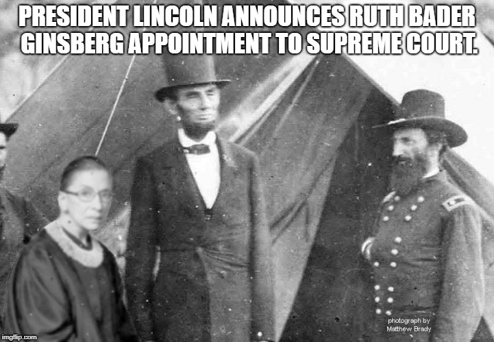 ruth bader ginsberg | PRESIDENT LINCOLN ANNOUNCES RUTH BADER GINSBERG APPOINTMENT TO SUPREME COURT. | image tagged in ginsberg,supreme court,abraham lincoln | made w/ Imgflip meme maker