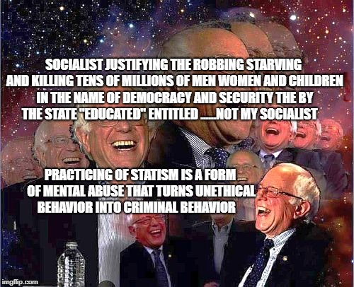 SOCIALIST JUSTIFYING THE ROBBING STARVING AND KILLING TENS OF MILLIONS OF MEN WOMEN AND CHILDREN IN THE NAME OF DEMOCRACY AND SECURITY THE B | image tagged in bernie laff | made w/ Imgflip meme maker