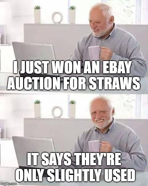 Harold's stocking up | I JUST WON AN EBAY AUCTION FOR STRAWS IT SAYS THEY'RE ONLY SLIGHTLY USED | image tagged in hide the pain,funny memes,straws,ebay | made w/ Imgflip meme maker