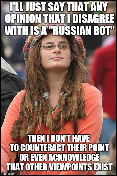 "College Liberal | I'LL JUST SAY THAT ANY OPINION THAT I DISAGREE WITH IS A ""RUSSIAN BOT"" THEN I DON'T HAVE TO COUNTERACT THEIR POINT OR EVEN ACKNOWLEDGE THAT  