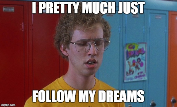 Napoleon Dynamite | I PRETTY MUCH JUST FOLLOW MY DREAMS | image tagged in napoleon dynamite,dreams,living the dream | made w/ Imgflip meme maker