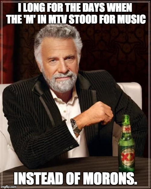 The Most Interesting Man In The World Meme | I LONG FOR THE DAYS WHEN THE 'M' IN MTV STOOD FOR MUSIC INSTEAD OF MORONS. | image tagged in memes,the most interesting man in the world | made w/ Imgflip meme maker