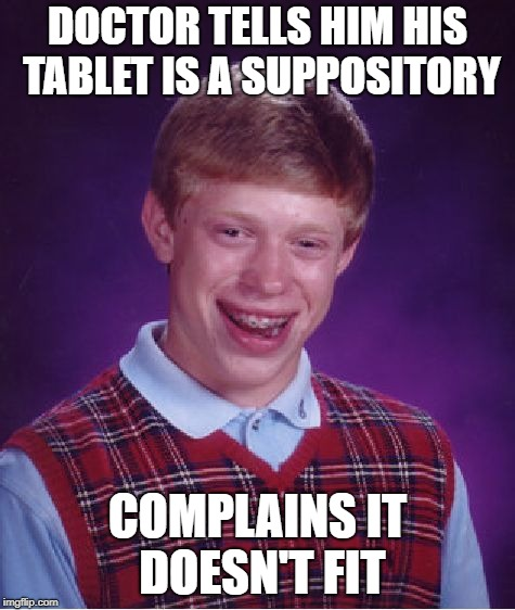 Bad Luck Brian Meme | DOCTOR TELLS HIM HIS TABLET IS A SUPPOSITORY COMPLAINS IT DOESN'T FIT | image tagged in memes,bad luck brian | made w/ Imgflip meme maker