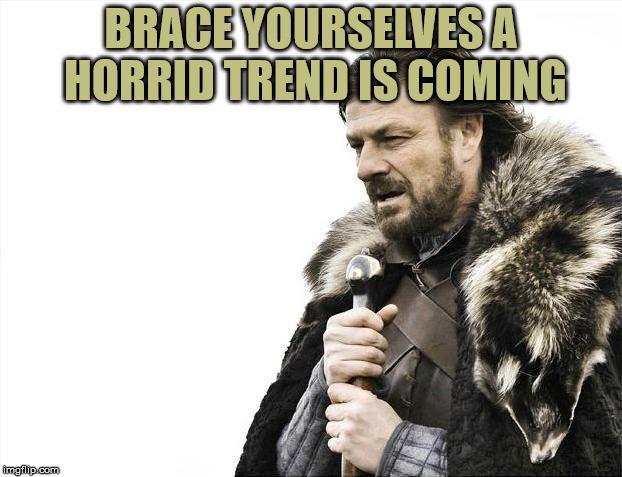Brace Yourselves X is Coming Meme | BRACE YOURSELVES A HORRID TREND IS COMING | image tagged in memes,brace yourselves x is coming | made w/ Imgflip meme maker