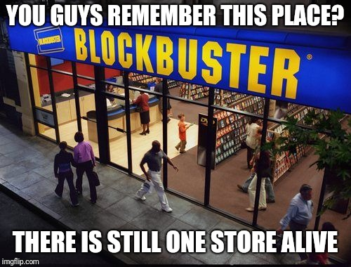 YOU GUYS REMEMBER THIS PLACE? THERE IS STILL ONE STORE ALIVE | image tagged in blockbuster store,blockbuster,nostalgia,memes | made w/ Imgflip meme maker