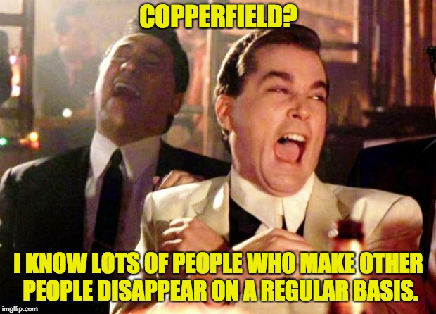 Goodfellas Laugh | COPPERFIELD? I KNOW LOTS OF PEOPLE WHO MAKE OTHER PEOPLE DISAPPEAR ON A REGULAR BASIS. | image tagged in goodfellas laugh | made w/ Imgflip meme maker