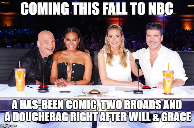 COMING THIS FALL TO NBC A HAS-BEEN COMIC, TWO BROADS AND A DOUCHEBAG RIGHT AFTER WILL & GRACE | image tagged in america's got talent judges | made w/ Imgflip meme maker