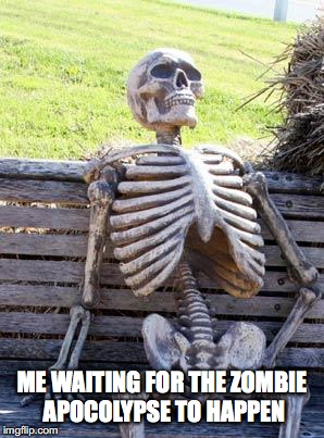 Waiting Skeleton Meme | ME WAITING FOR THE ZOMBIE APOCOLYPSE TO HAPPEN | image tagged in memes,waiting skeleton | made w/ Imgflip meme maker