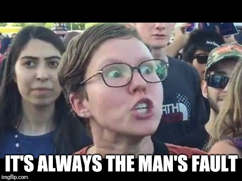 Angry sjw | IT'S ALWAYS THE MAN'S FAULT | image tagged in angry sjw | made w/ Imgflip meme maker