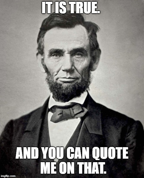Abraham Lincoln - You Can Quote Me On That |  IT IS TRUE. AND YOU CAN QUOTE ME ON THAT. | image tagged in abraham lincoln,it is true,you can quote me on that | made w/ Imgflip meme maker