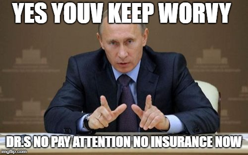 Vladimir Putin Meme | YES YOUV KEEP WORVY DR.S NO PAY ATTENTION NO INSURANCE NOW | image tagged in memes,vladimir putin | made w/ Imgflip meme maker