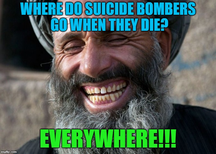 That joke was the BOMB!!! | WHERE DO SUICIDE BOMBERS GO WHEN THEY DIE? EVERYWHERE!!! | image tagged in laughing terrorist,memes,bad joke,funny,terrorists | made w/ Imgflip meme maker