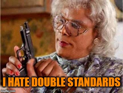 Madea | I HATE DOUBLE STANDARDS | image tagged in madea | made w/ Imgflip meme maker