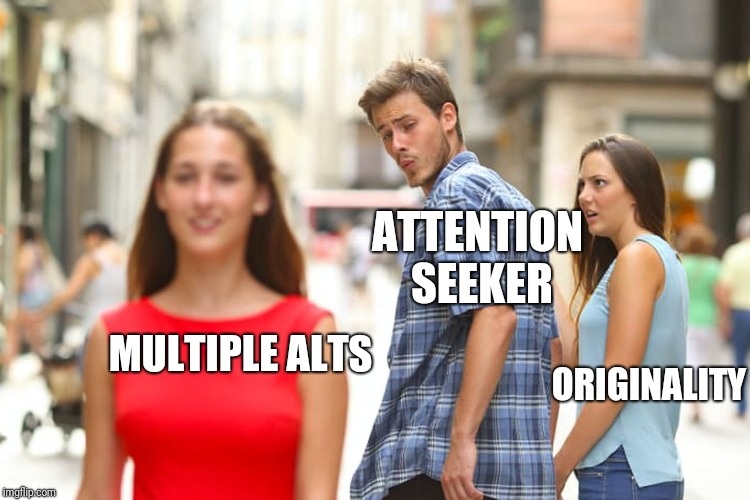Distracted Boyfriend Meme | MULTIPLE ALTS ORIGINALITY ATTENTION SEEKER | image tagged in memes,distracted boyfriend | made w/ Imgflip meme maker