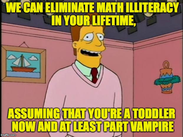 Troy McClure | WE CAN ELIMINATE MATH ILLITERACY IN YOUR LIFETIME, ASSUMING THAT YOU'RE A TODDLER NOW AND AT LEAST PART VAMPIRE | image tagged in troy mcclure | made w/ Imgflip meme maker