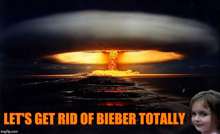 Disaster Girl Nukes 'Em | LET'S GET RID OF BIEBER TOTALLY | image tagged in disaster girl nukes 'em | made w/ Imgflip meme maker