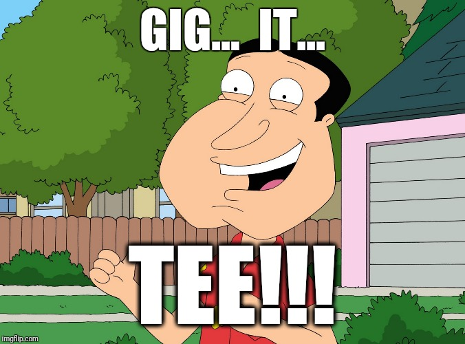 Quagmire Family Guy | GIG...  IT... TEE!!! | image tagged in quagmire family guy | made w/ Imgflip meme maker
