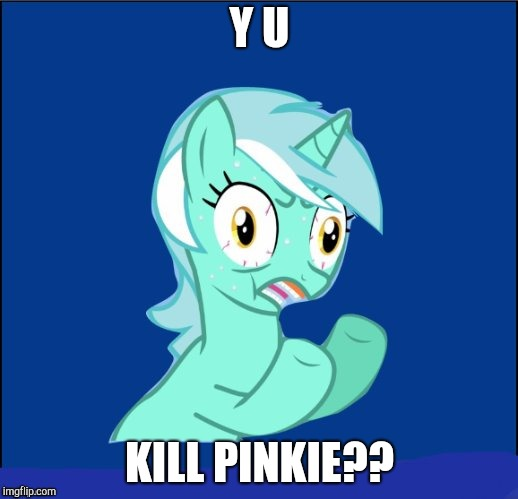 y u no MLP | Y U KILL PINKIE?? | image tagged in y u no mlp | made w/ Imgflip meme maker