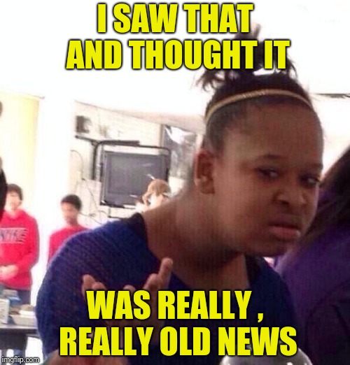 Black Girl Wat Meme | I SAW THAT AND THOUGHT IT WAS REALLY , REALLY OLD NEWS | image tagged in memes,black girl wat | made w/ Imgflip meme maker