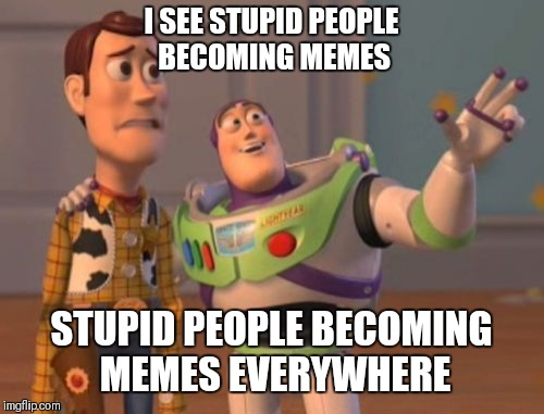 X, X Everywhere Meme | I SEE STUPID PEOPLE BECOMING MEMES STUPID PEOPLE BECOMING MEMES EVERYWHERE | image tagged in memes,x,x everywhere,x x everywhere | made w/ Imgflip meme maker