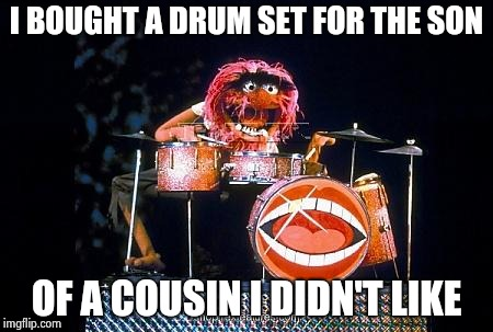 Animal on drums | I BOUGHT A DRUM SET FOR THE SON OF A COUSIN I DIDN'T LIKE | image tagged in animal on drums | made w/ Imgflip meme maker