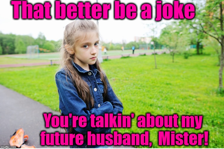 That better be a joke You're talkin' about my future husband,  Mister! | made w/ Imgflip meme maker