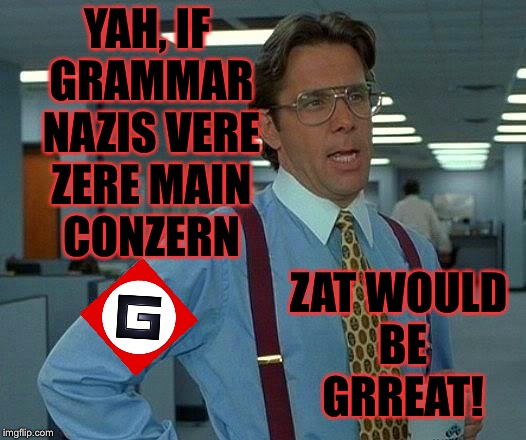 That Would Be Great Meme | YAH, IF GRAMMAR NAZIS VERE ZERE MAIN CONZERN ZAT WOULD BE GRREAT! | image tagged in memes,that would be great | made w/ Imgflip meme maker