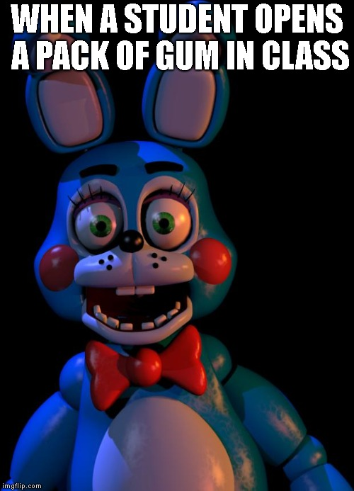 so accurate | WHEN A STUDENT OPENS A PACK OF GUM IN CLASS | image tagged in toy bonnie fnaf,class,gum,lol | made w/ Imgflip meme maker