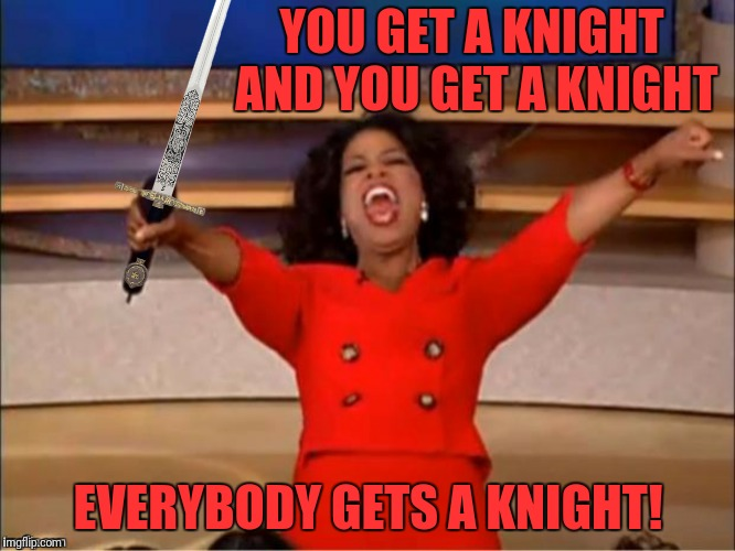 YOU GET A KNIGHT AND YOU GET A KNIGHT EVERYBODY GETS A KNIGHT! | made w/ Imgflip meme maker
