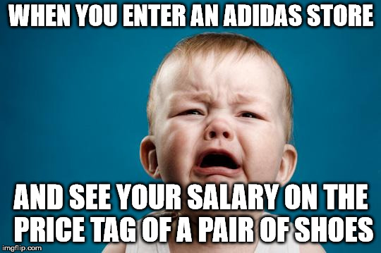 Think I will stick with my old Converse high tops. | WHEN YOU ENTER AN ADIDAS STORE AND SEE YOUR SALARY ON THE PRICE TAG OF A PAIR OF SHOES | image tagged in baby crying | made w/ Imgflip meme maker