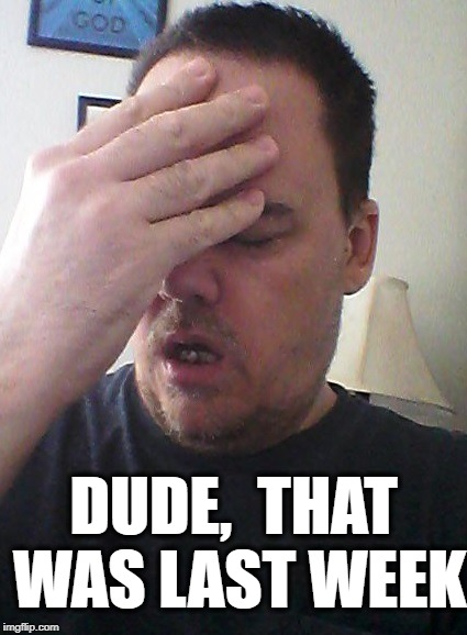 face palm | DUDE,  THAT WAS LAST WEEK | image tagged in face palm | made w/ Imgflip meme maker