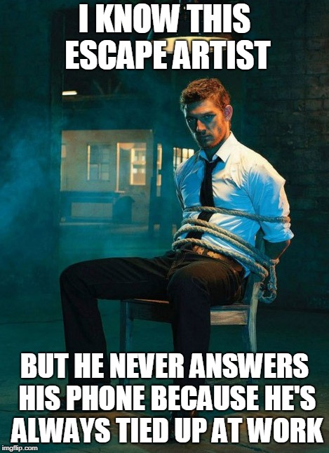 I KNOW THIS ESCAPE ARTIST BUT HE NEVER ANSWERS HIS PHONE BECAUSE HE'S ALWAYS TIED UP AT WORK | image tagged in puns | made w/ Imgflip meme maker