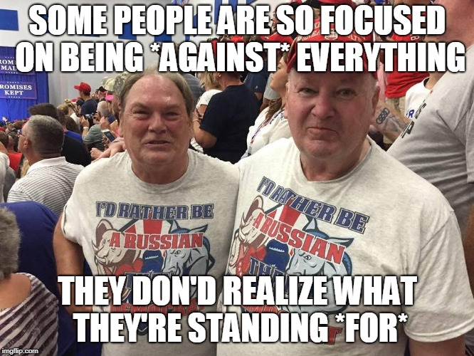 SOME PEOPLE ARE SO FOCUSED ON BEING *AGAINST* EVERYTHING THEY DON'D REALIZE WHAT THEY'RE STANDING *FOR* | image tagged in russia | made w/ Imgflip meme maker