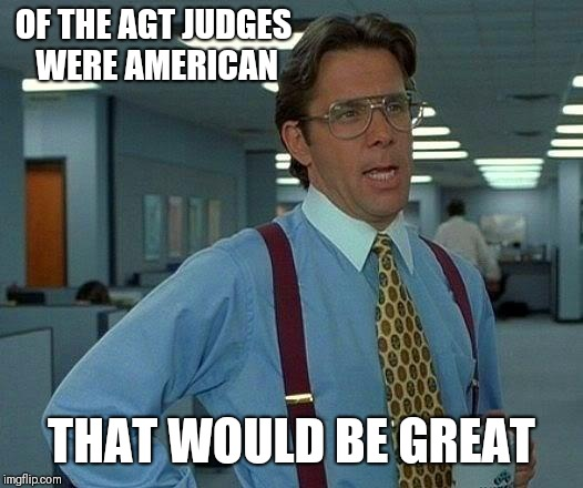 That Would Be Great Meme | OF THE AGT JUDGES WERE AMERICAN THAT WOULD BE GREAT | image tagged in memes,that would be great | made w/ Imgflip meme maker