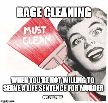 RAGE CLEANING WHEN YOU'RE NOT WILLING TO SERVE A LIFE SENTENCE FOR MURDER COACHDAWNE | image tagged in compulsive cleaning | made w/ Imgflip meme maker