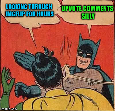 Batman Slapping Robin Meme | LOOKING THROUGH IMGFLIP FOR HOURS UPVOTE COMMENTS SILLY | image tagged in memes,batman slapping robin | made w/ Imgflip meme maker
