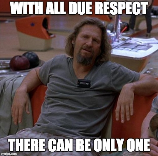The Dude | WITH ALL DUE RESPECT THERE CAN BE ONLY ONE | image tagged in the dude,bridges | made w/ Imgflip meme maker