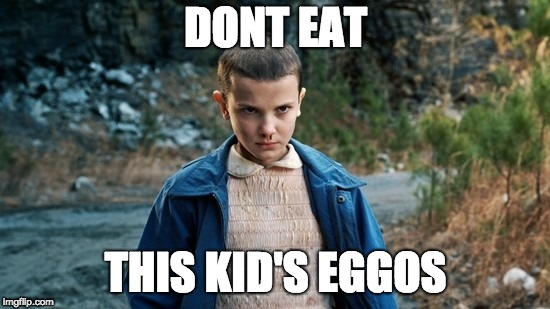Dont mess with me | DONT EAT THIS KID'S EGGOS | image tagged in eleven stranger things | made w/ Imgflip meme maker