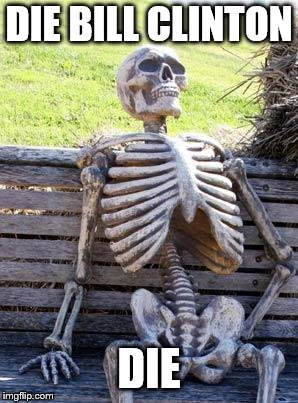 Waiting Skeleton Meme | DIE BILL CLINTON DIE | image tagged in memes,waiting skeleton | made w/ Imgflip meme maker