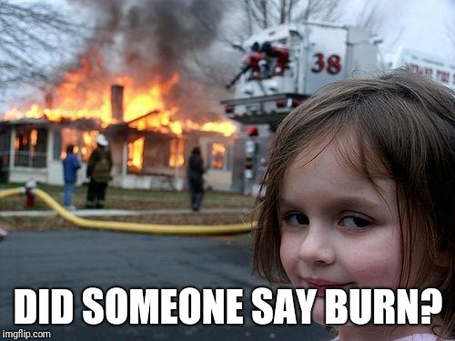 Disaster Girl Meme | DID SOMEONE SAY BURN? | image tagged in memes,disaster girl | made w/ Imgflip meme maker