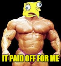 muscles | IT PAID OFF FOR ME | image tagged in muscles | made w/ Imgflip meme maker